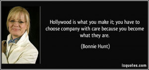 ... company with care because you become what they are. - Bonnie Hunt