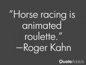 roger kahn quotes horse racing is animated roulette roger kahn