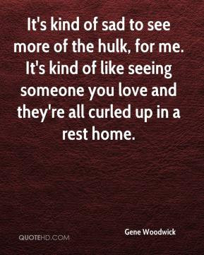 more of the hulk, for me. It's kind of like seeing someone you love ...