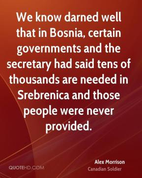 We know darned well that in Bosnia, certain governments and the ...