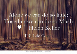 Alone we can do so little; Together we can do so Much ♥ ~ Helen ...