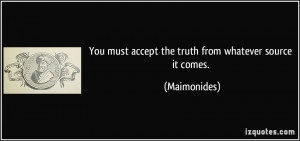 You must accept the truth from whatever source it comes. - Maimonides