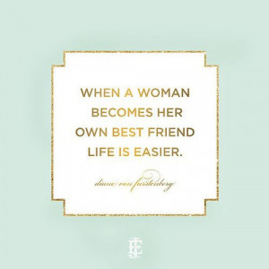 Being your own best friend. I truly believe in this! I love all my ...