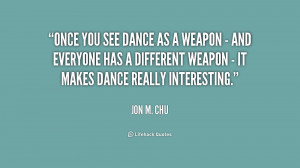 Once you see dance as a weapon - and everyone has a different weapon ...