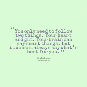 You only need to follow two things. Your heart and gut. Your brain can ...