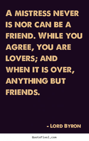 Lord Byron picture quotes - A mistress never is nor can be a friend ...