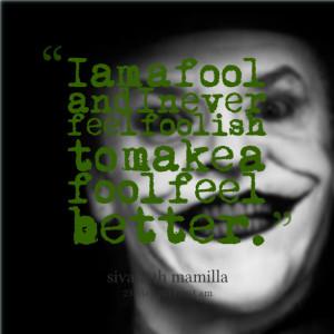 ... am a fool and i never feel foolish to make a fool feel better