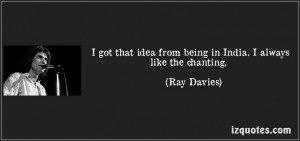 ... like the chanting. (Ray Davies) #quotes #quote #quotations #RayDavies