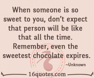 When someone is so sweet to you, don't expect that person will be like ...