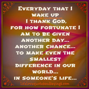 ... thank god for how fortunate i am to be given another day another