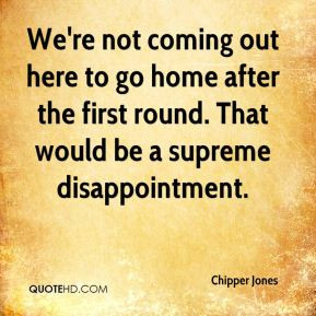 Chipper Jones - We're not coming out here to go home after the first ...