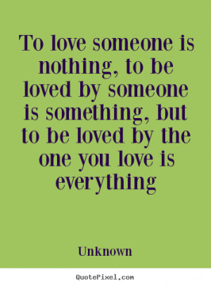Love sayings - To love someone is nothing, to be loved by someone is ...