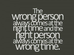 The wrong person always comes at the right time and the right person ...