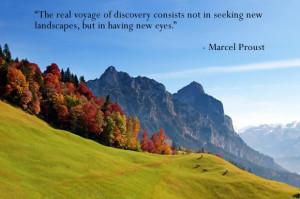 ... not in seeking new landscapes, but in having new eyes. -Marcel Proust