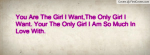 You Are The Girl I Want,The Only Girl I Want. Your The Only Girl I Am ...