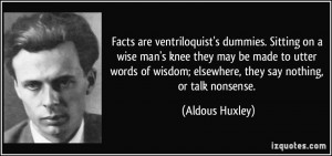 Facts are ventriloquist's dummies. Sitting on a wise man's knee they ...
