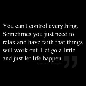 You can't control everything. Sometimes you just need to relax and ...