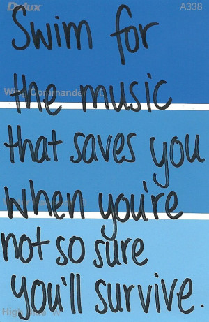 Swim for the music that saves you when you're not so sure you'll ...