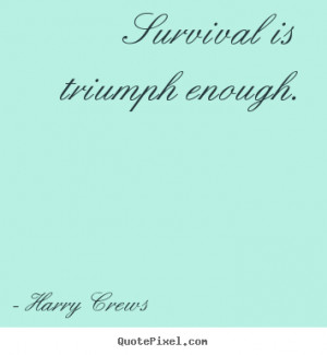 survival is triumph enough harry crews more success quotes love quotes ...