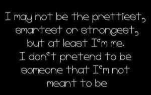 may not be the prettiest, smartest or strongest, but at least I'm me ...
