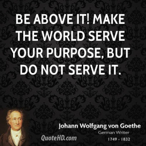 Be above it! Make the world serve your purpose, but do not serve it.