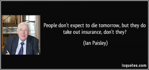 ... tomorrow, but they do take out insurance, don't they? - Ian Paisley