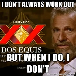 Dos Equis Man - I DON'T ALWAYS WORK OUT BUT WHEN I DO, I DON'T