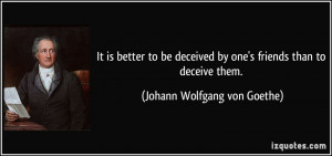 It is better to be deceived by one's friends than to deceive them ...