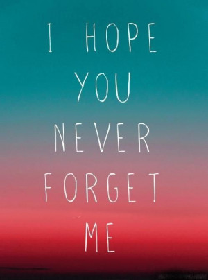 hope you never forget me - (Found on everything-relatable.tumblr.com ...