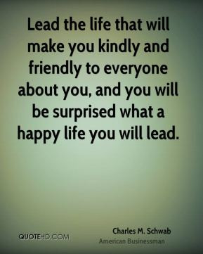 Lead the life that will make you kindly and friendly to everyone about ...