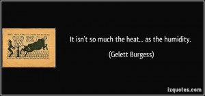 It isn't so much the heat... as the humidity. - Gelett Burgess