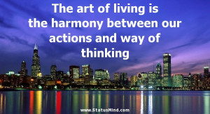 The art of living is the harmony between our actions and way of ...