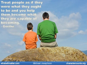 : Treat people as if they were what they ought to be and you help ...