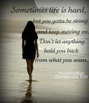 ... you gotta be strong and keep moving on. Don't let anything hold you