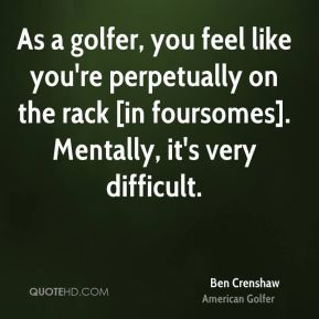 Ben Crenshaw - As a golfer, you feel like you're perpetually on the ...