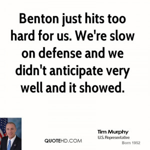 Benton just hits too hard for us. We're slow on defense and we didn't ...