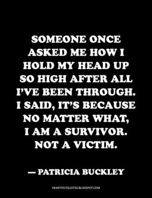 ... no matter what, I am a survivor. Not a victim. ~Patricia Buckley