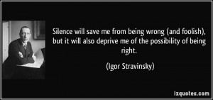 Silence will save me from being wrong (and foolish), but it will also ...