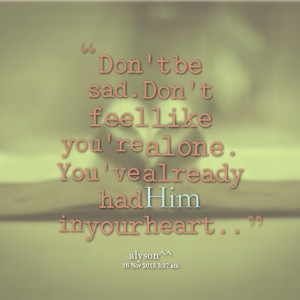 Quotes Picture: don't be sad don't feel like you're alone you've ...
