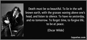 ... . To forget time, to forgive life, to be at peace. - Oscar Wilde