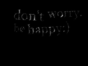 Quotes Picture: don't worry be happy:)