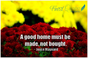 good home must be made, not bought. ~ Joyce Maynard