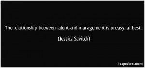 ... between talent and management is uneasy, at best. - Jessica Savitch