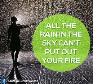 All the rain in the sky can't put out your fire!...