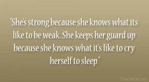 She's strong because she knows what its like to be weak. She keeps ...