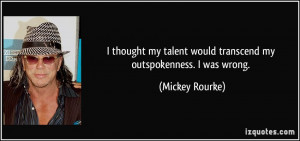 ... talent would transcend my outspokenness. I was wrong. - Mickey Rourke