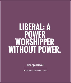 Liberal: a power worshipper without power. Picture Quote #1