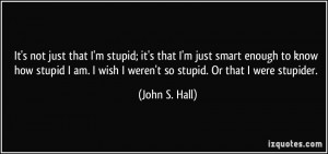 It's not just that I'm stupid; it's that I'm just smart enough to know ...