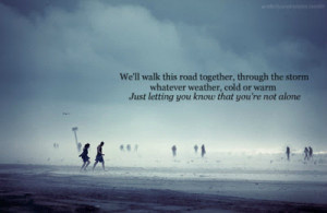 We'll walk this road together, through the storm whatever weather ...