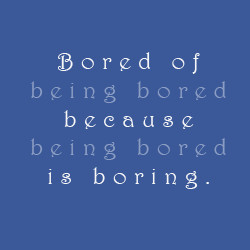 Bored Of Being Bored…